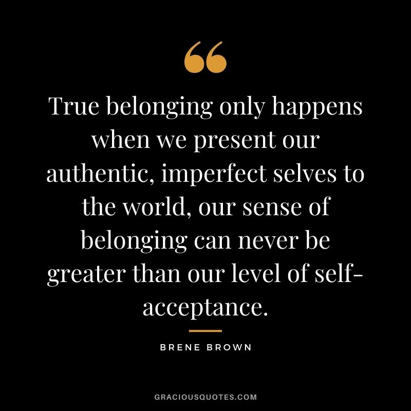 True belonging only happens when we present our authentic, imperfect selves to the world, our sense of belonging can never be greater than our level of self-acceptance. - Brene Brown