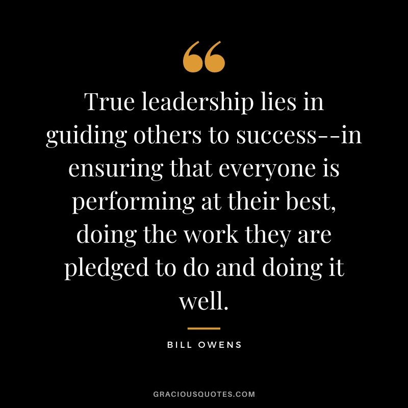 True leadership lies in guiding others to success--in ensuring that everyone is performing at their best, doing the work they are pledged to do and doing it well. - Bill Owens