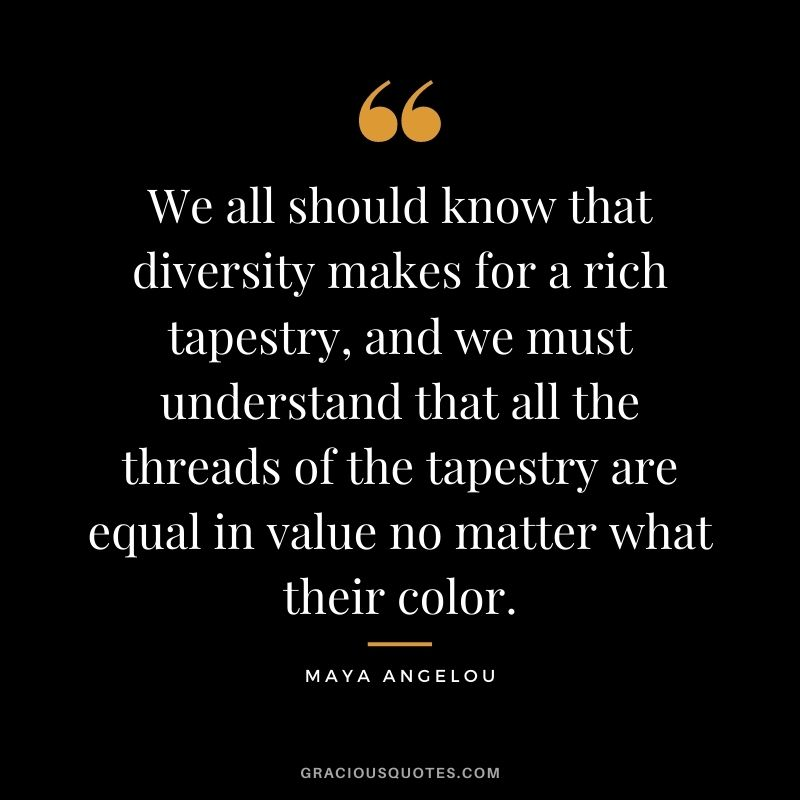 We all should know that diversity makes for a rich tapestry, and we must understand that all the threads of the tapestry are equal in value no matter what their color. - Maya Angelou