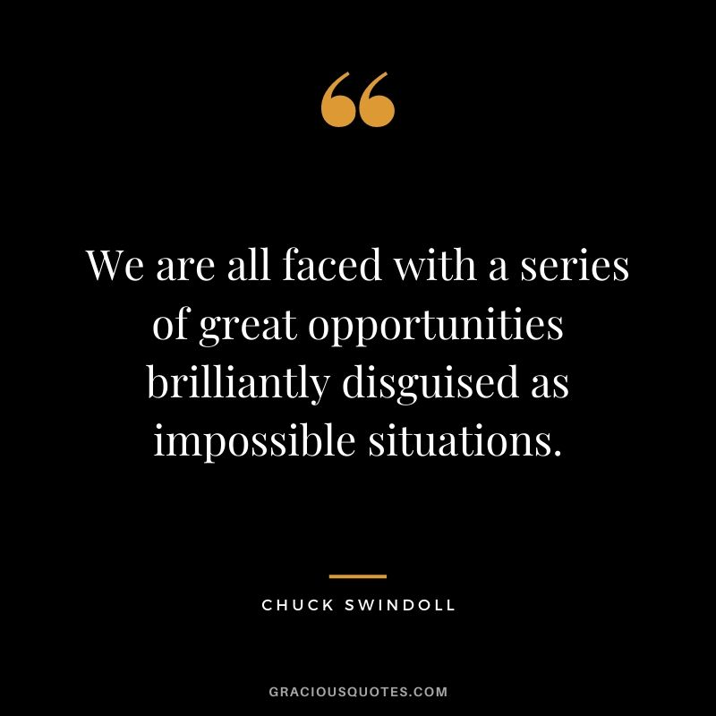 We are all faced with a series of great opportunities brilliantly disguised as impossible situations. - Chuck Swindoll