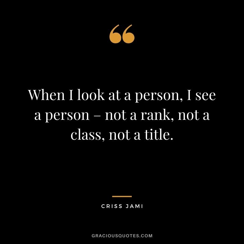 When I look at a person, I see a person – not a rank, not a class, not a title. - Criss Jami