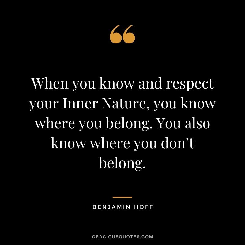 When you know and respect your Inner Nature, you know where you belong. You also know where you don't belong. - Benjamin Hoff