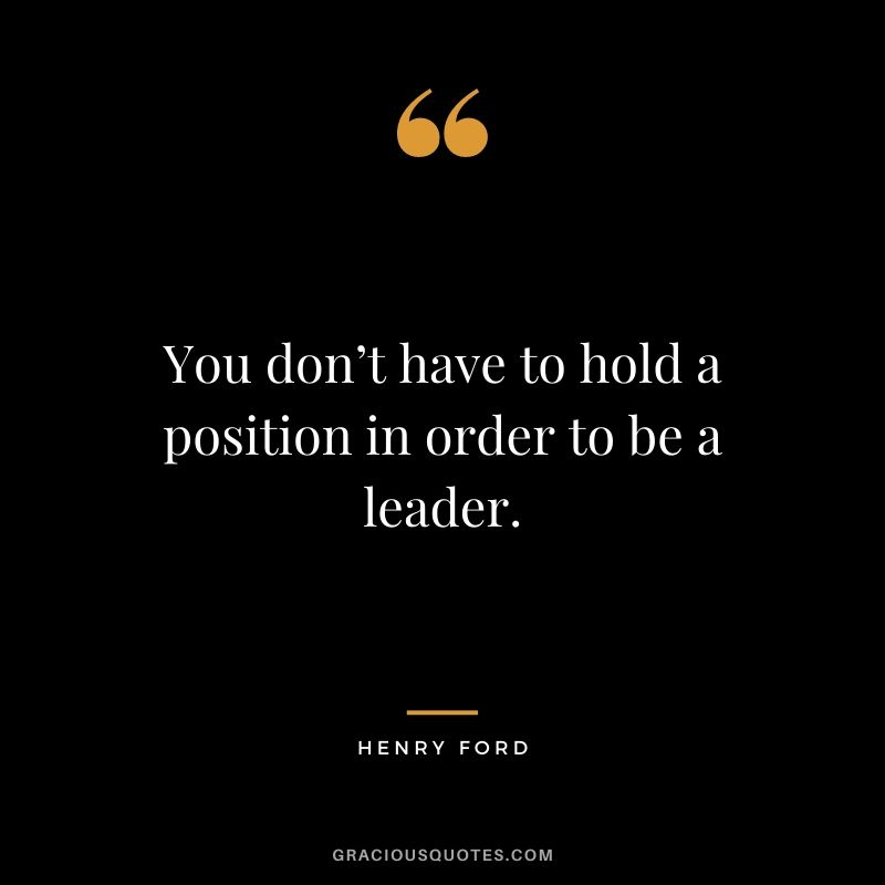 You don't have to hold a position in order to be a leader. - Henry Ford