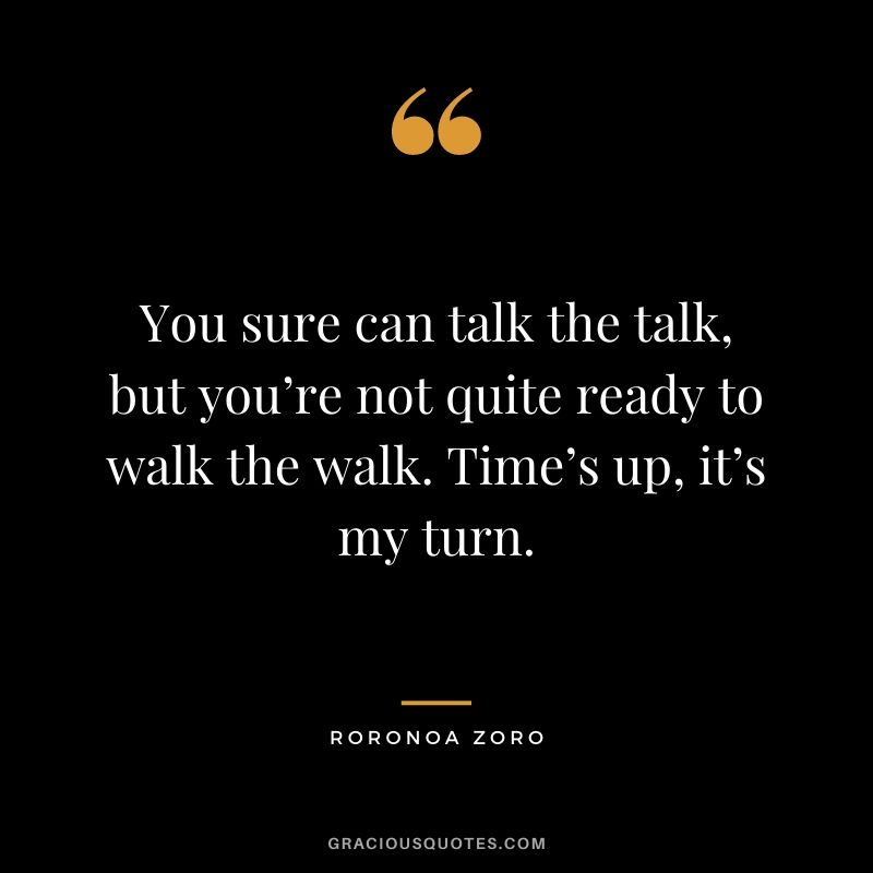 You sure can talk the talk, but you're not quite ready to walk the walk. Time's up, it's my turn.