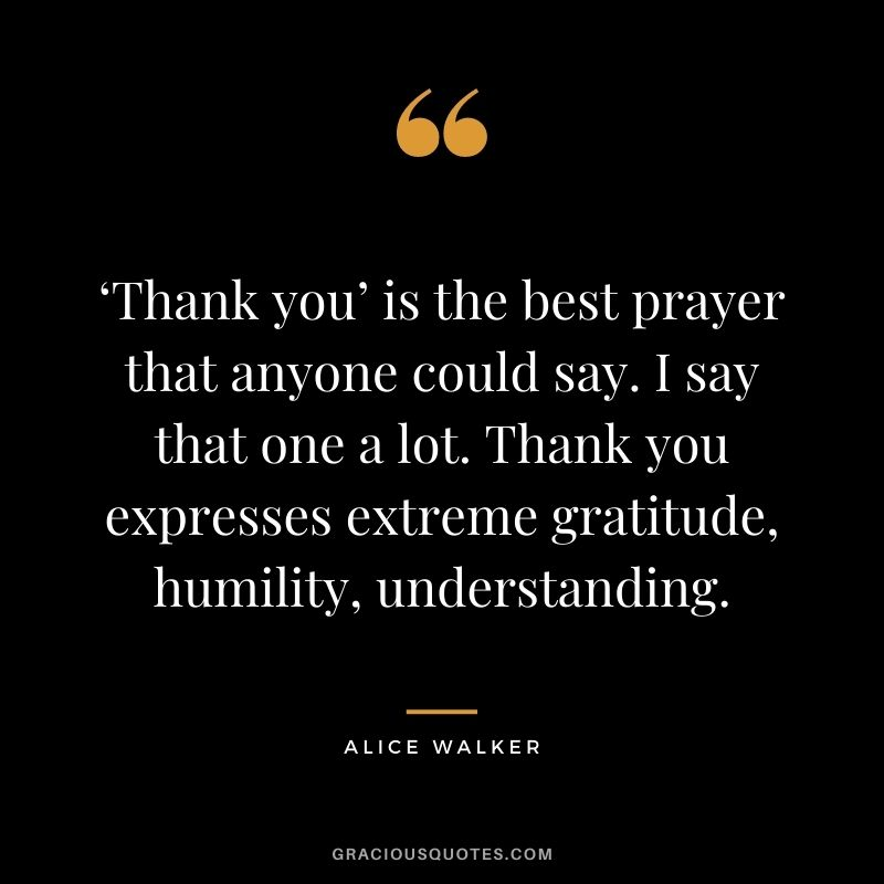 'Thank you' is the best prayer that anyone could say. I say that one a lot. Thank you expresses extreme gratitude, humility, understanding. - Alice Walker