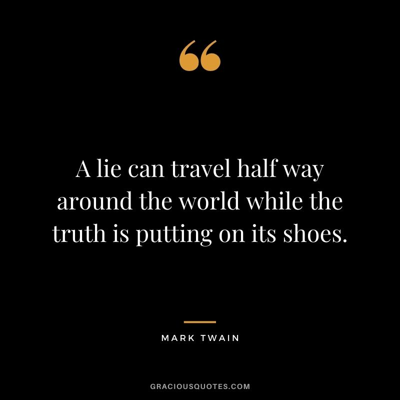A lie can travel half way around the world while the truth is putting on its shoes. - Mark Twain
