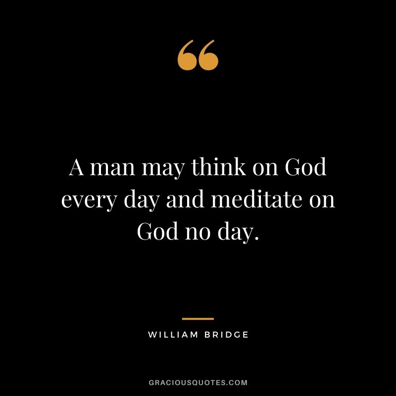A man may think on God every day and meditate on God no day. - William Bridge