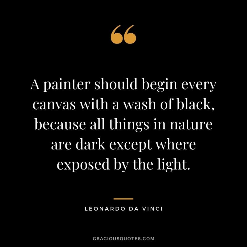 A painter should begin every canvas with a wash of black, because all things in nature are dark except where exposed by the light.
