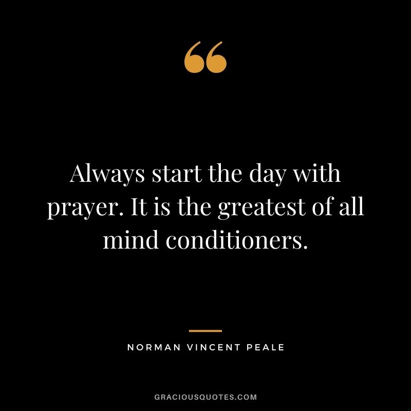 Always start the day with prayer. It is the greatest of all mind conditioners.