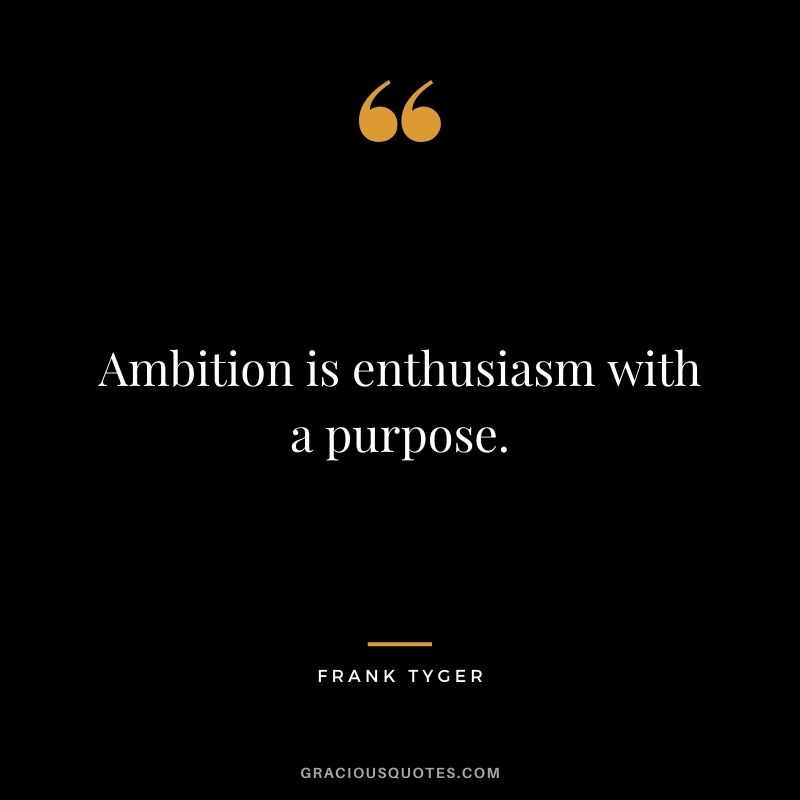 Ambition is enthusiasm with a purpose. - Frank Tyger