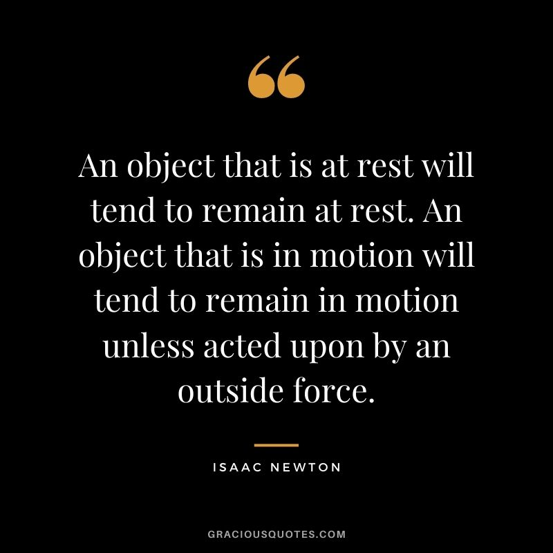 An object that is at rest will tend to remain at rest. An object that is in motion will tend to remain in motion unless acted upon by an outside force.