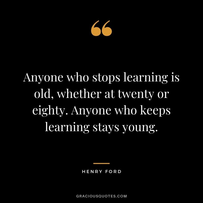 Anyone who stops learning is old, whether at twenty or eighty. Anyone who keeps learning stays young. - Henry Ford