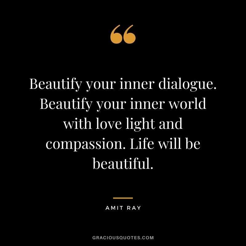 Beautify your inner dialogue. Beautify your inner world with love light and compassion. Life will be beautiful. - Amit Ray