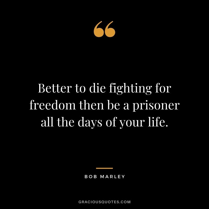 Better to die fighting for freedom then be a prisoner all the days of your life. - Bob Marley