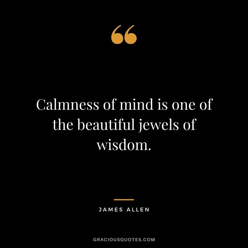 Calmness of mind is one of the beautiful jewels of wisdom. - James Allen