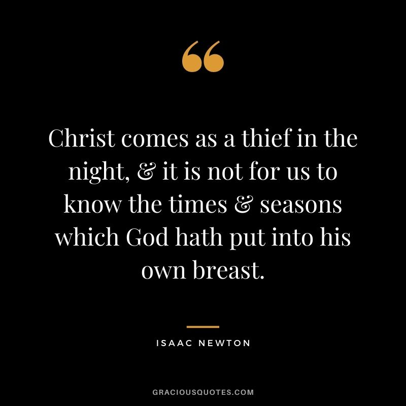 Christ comes as a thief in the night, & it is not for us to know the times & seasons which God hath put into his own breast.