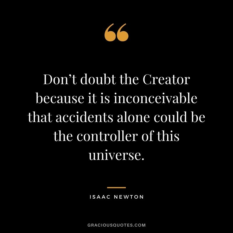 Don't doubt the Creator because it is inconceivable that accidents alone could be the controller of this universe.