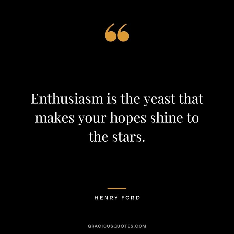 Enthusiasm is the yeast that makes your hopes shine to the stars.