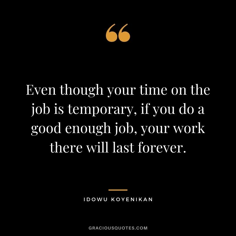 Even though your time on the job is temporary, if you do a good enough job, your work there will last forever. - Idowu Koyenikan