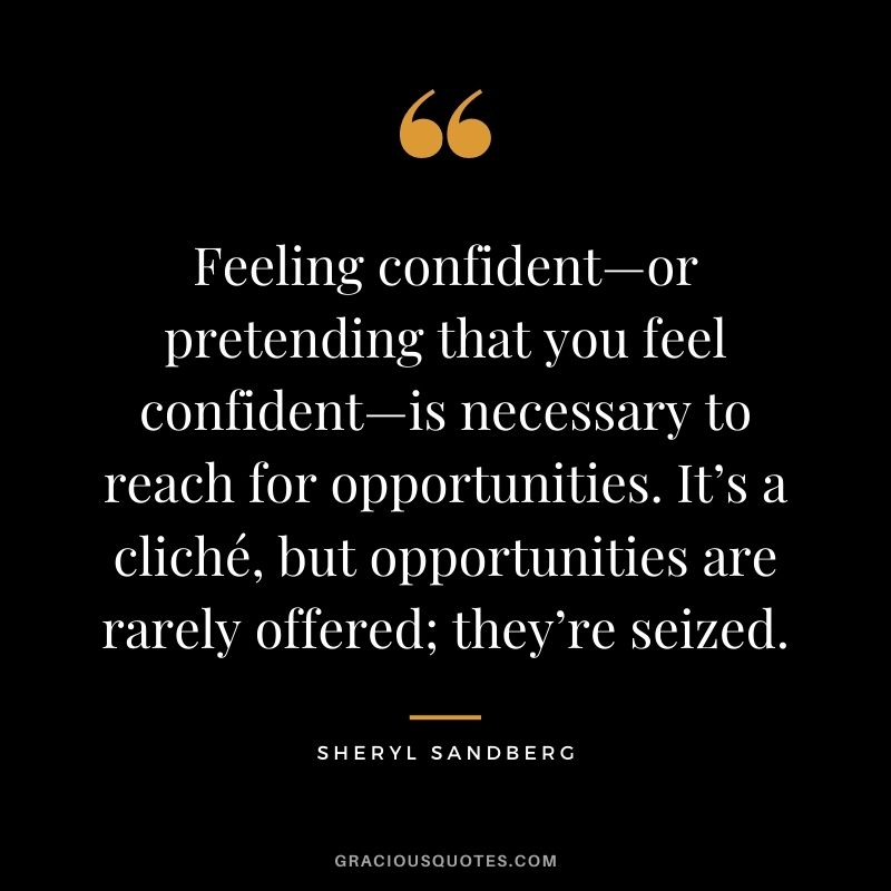 Feeling confident—or pretending that you feel confident—is necessary to reach for opportunities. It's a cliché, but opportunities are rarely offered; they're seized. - Sheryl Sandberg