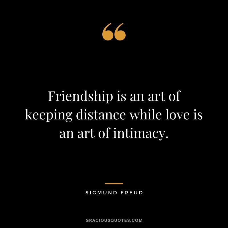 Friendship is an art of keeping distance while love is an art of intimacy.