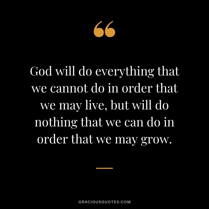 God will do everything that we cannot do in order that we may live, but will do nothing that we can do in order that we may grow.