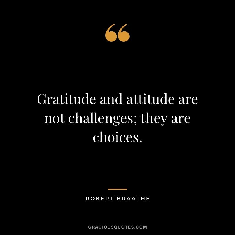 Gratitude and attitude are not challenges; they are choices. - Robert Braathe