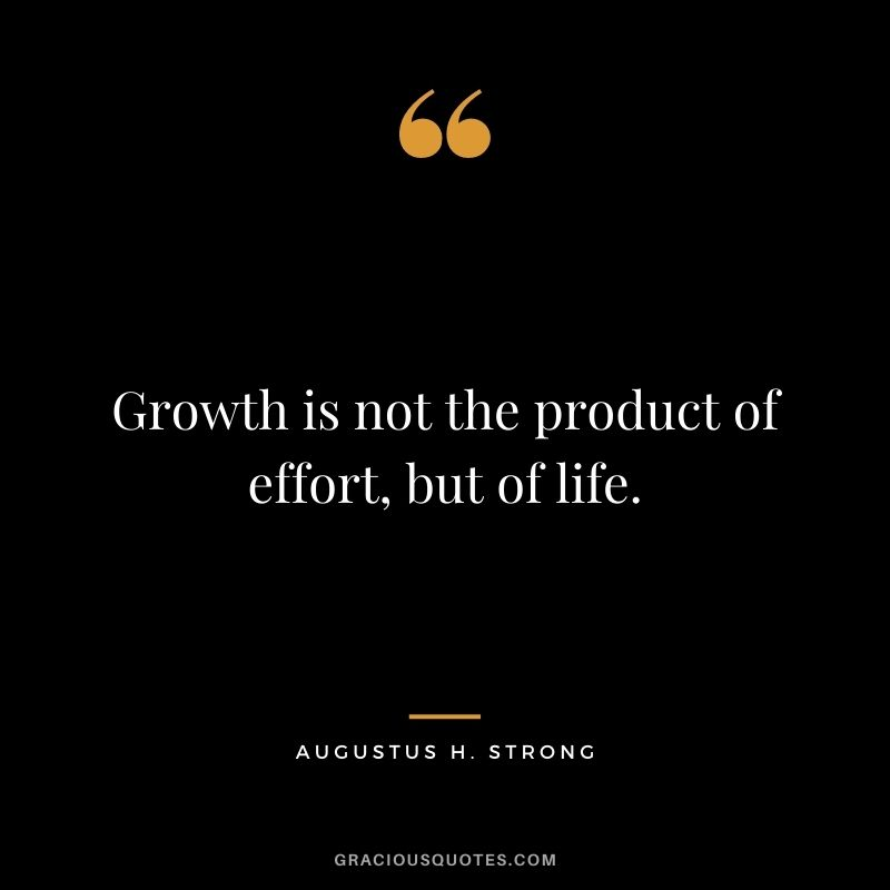 Growth is not the product of effort, but of life. - Augustus H. Strong