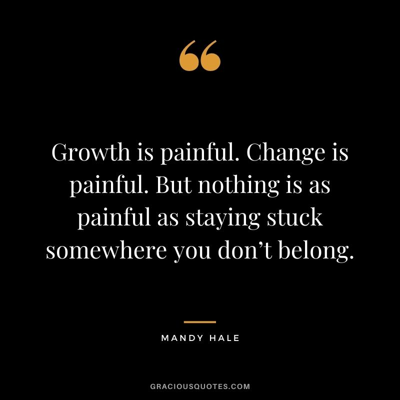 Growth is painful. Change is painful. But nothing is as painful as staying stuck somewhere you don't belong. – Mandy Hale