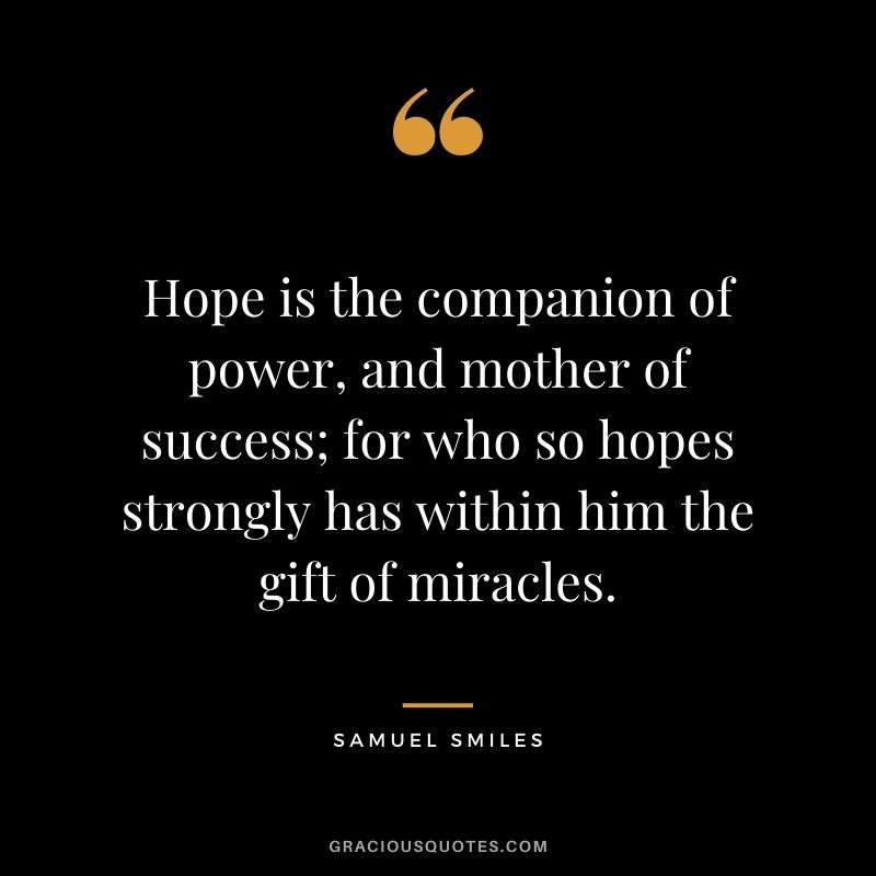 Hope is the companion of power, and mother of success; for who so hopes strongly has within him the gift of miracles. - Samuel Smiles