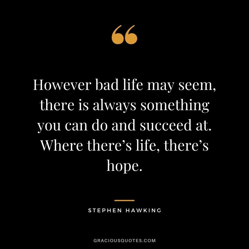 However bad life may seem, there is always something you can do and succeed at. Where there's life, there's hope. - Stephen Hawking