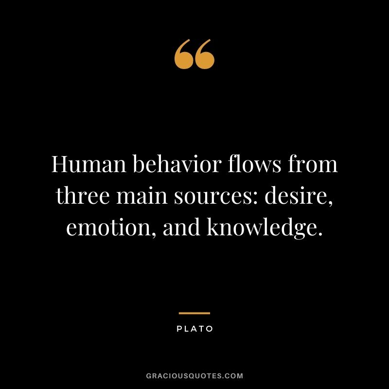 Human behavior flows from three main sources: desire, emotion, and knowledge.