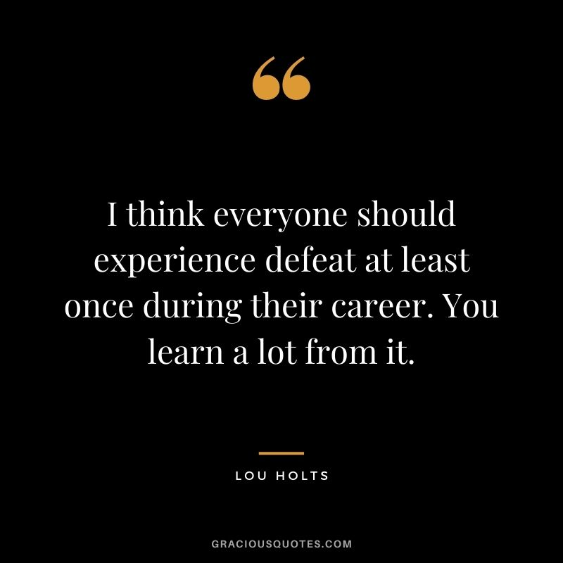 I think everyone should experience defeat at least once during their career. You learn a lot from it. - Lou Holts
