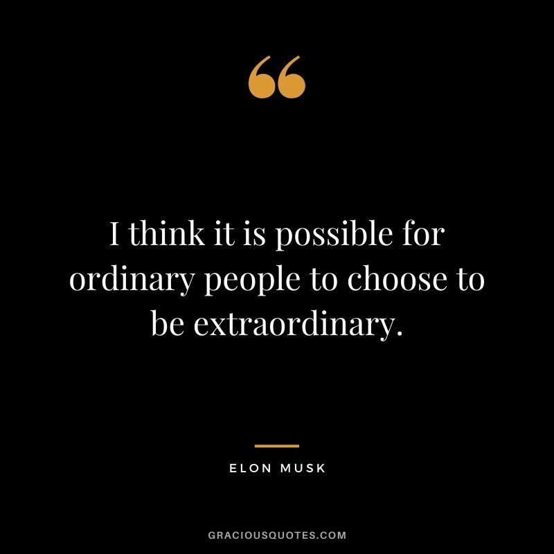 I think it is possible for ordinary people to choose to be extraordinary. - Elon Musk