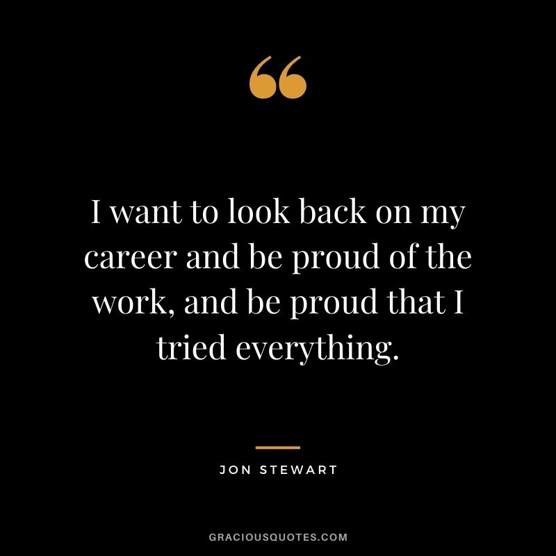 I want to look back on my career and be proud of the work, and be proud that I tried everything. - Jon Stewart