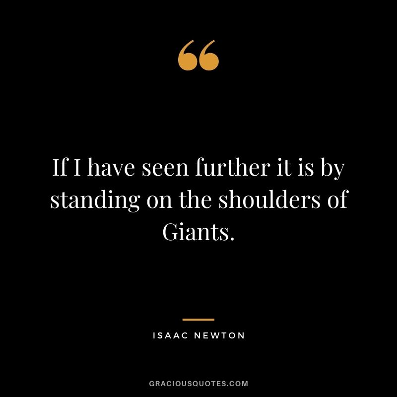 If I have seen further it is by standing on the shoulders of Giants.