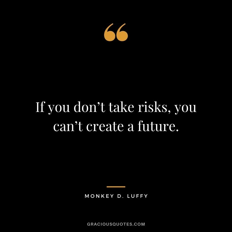 If you don't take risks, you can't create a future. - Monkey D. Luffy