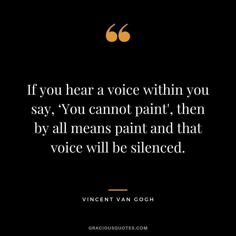 If you hear a voice within you say, 'You cannot paint', then by all means paint and that voice will be silenced. - Vincent Van Gogh