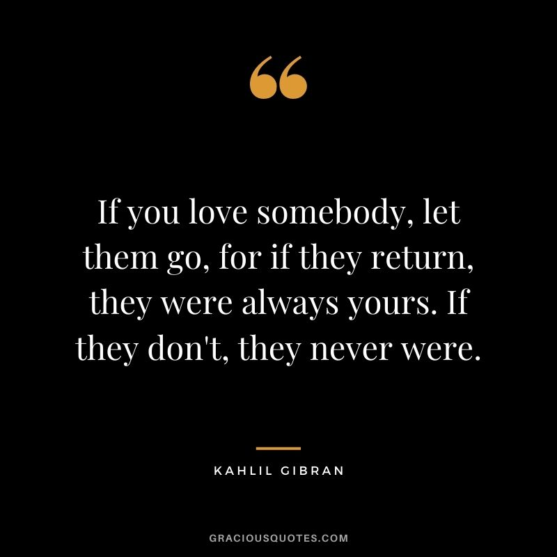 If you love somebody, let them go, for if they return, they were always yours. If they don't, they never were.