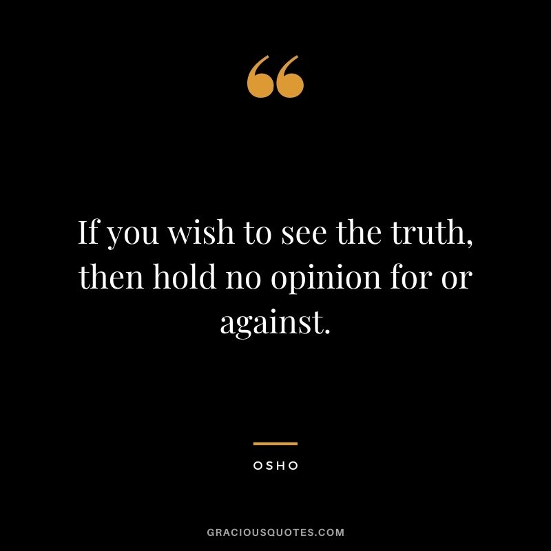 If you wish to see the truth, then hold no opinion for or against. - Osho