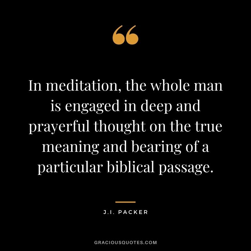 In meditation, the whole man is engaged in deep and prayerful thought on the true meaning and bearing of a particular biblical passage. - J.I. Packer