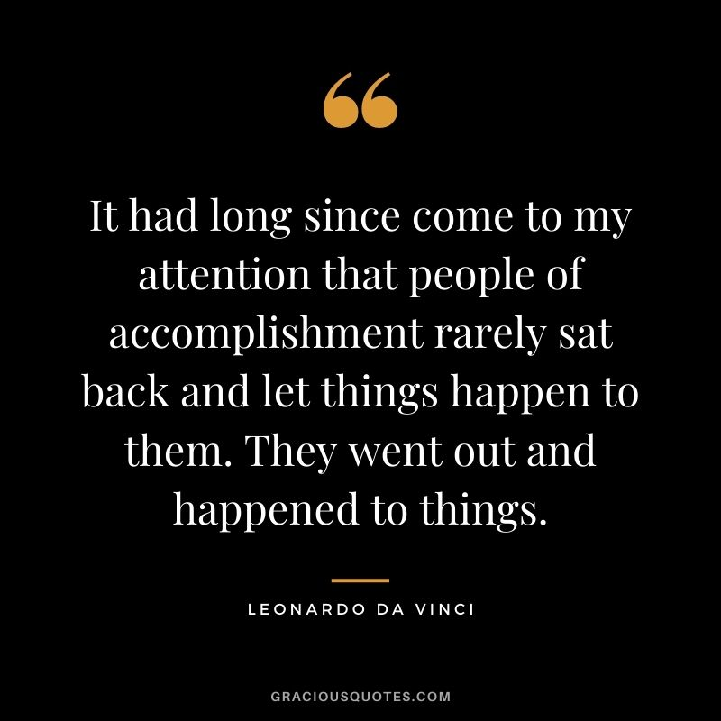 It had long since come to my attention that people of accomplishment rarely sat back and let things happen to them. They went out and happened to things.