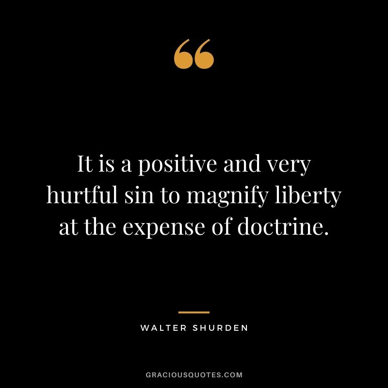 It is a positive and very hurtful sin to magnify liberty at the expense of doctrine. - Walter Shurden