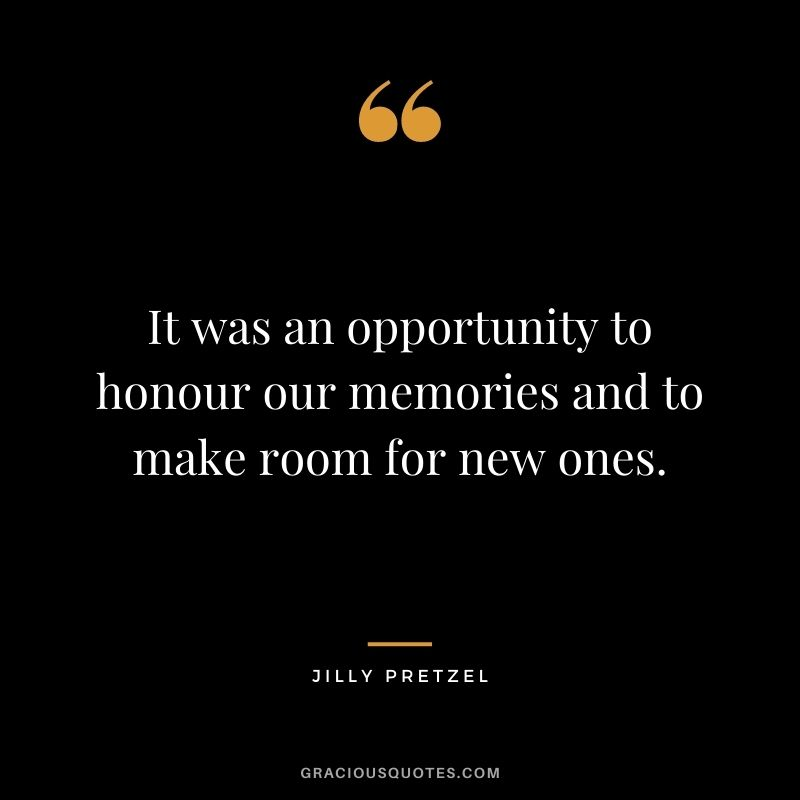 It was an opportunity to honour our memories and to make room for new ones. - Jilly Pretzel