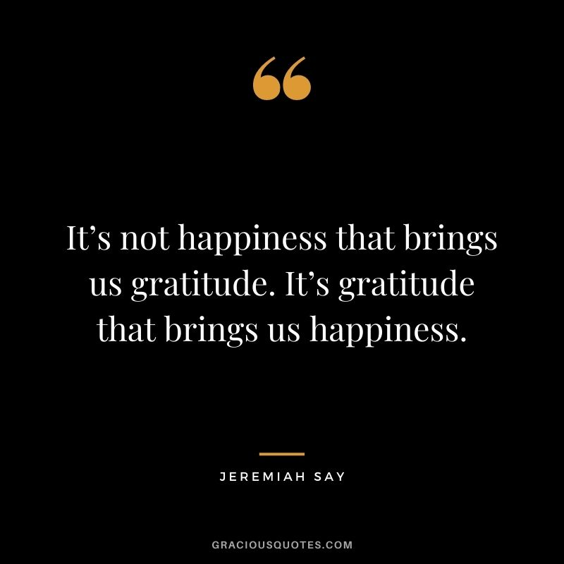 It's not happiness that brings us gratitude. It's gratitude that brings us happiness. - Jeremiah Say