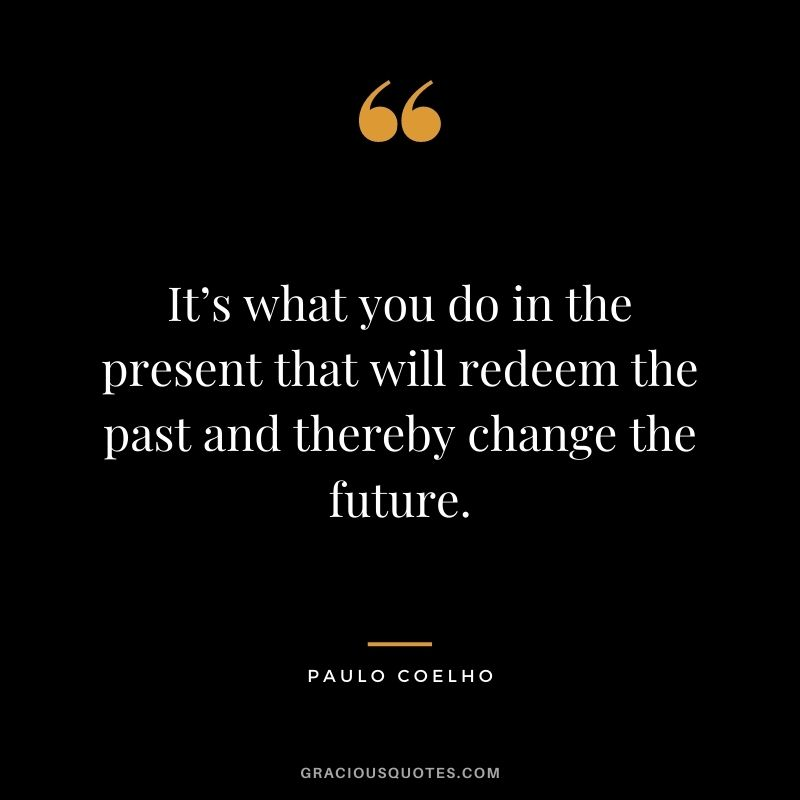 It's what you do in the present that will redeem the past and thereby change the future. - Paulo Coelho