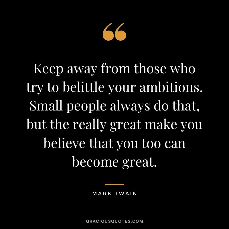 Keep away from those who try to belittle your ambitions. Small people always do that, but the really great make you believe that you too can become great. - Mark Twain