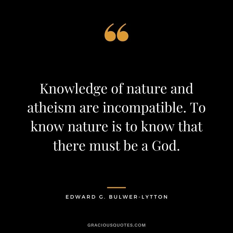 Knowledge of nature and atheism are incompatible. To know nature is to know that there must be a God. - Edward G. Bulwer-Lytton