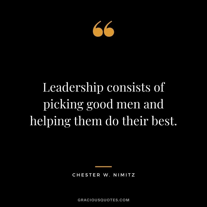 Leadership consists of picking good men and helping them do their best.