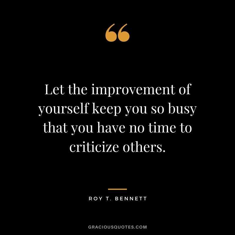 Let the improvement of yourself keep you so busy that you have no time to criticize others. – Roy T. Bennett